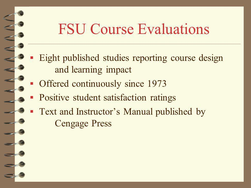 FSU Course Evaluations Eight published studies reporting course design and learning impact Offered continuously since 1973 Positive student satisfaction ratings Text and Instructors Manual published by Cengage Press