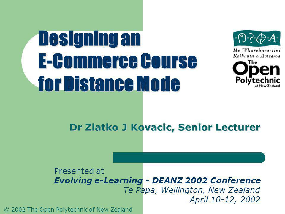 © 2002 The Open Polytechnic of New Zealand Dr Zlatko J Kovacic, Senior Lecturer Designing an E-Commerce Course for Distance Mode Presented at Evolving e-Learning - DEANZ 2002 Conference Te Papa, Wellington, New Zealand April 10-12, 2002