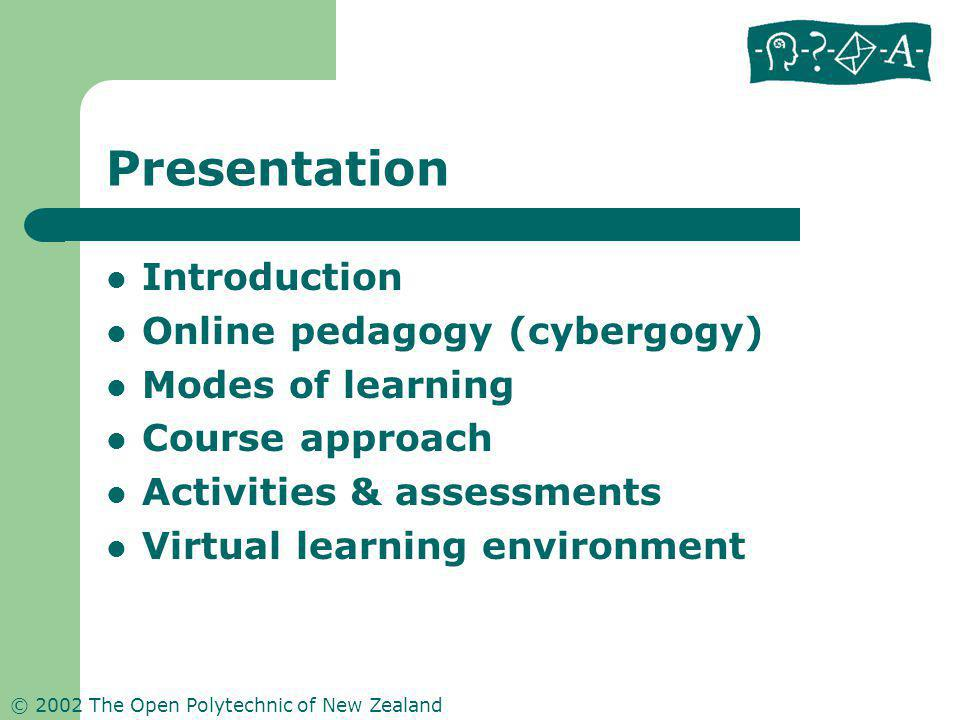 © 2002 The Open Polytechnic of New Zealand Presentation Introduction Online pedagogy (cybergogy) Modes of learning Course approach Activities & assessments Virtual learning environment