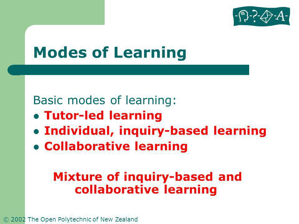 © 2002 The Open Polytechnic of New Zealand Modes of Learning Basic modes of learning: Tutor-led learning Individual, inquiry-based learning Collaborat