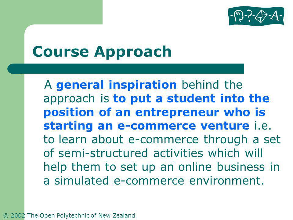 © 2002 The Open Polytechnic of New Zealand Course Approach A general inspiration behind the approach is to put a student into the position of an entrepreneur who is starting an e-commerce venture i.e.