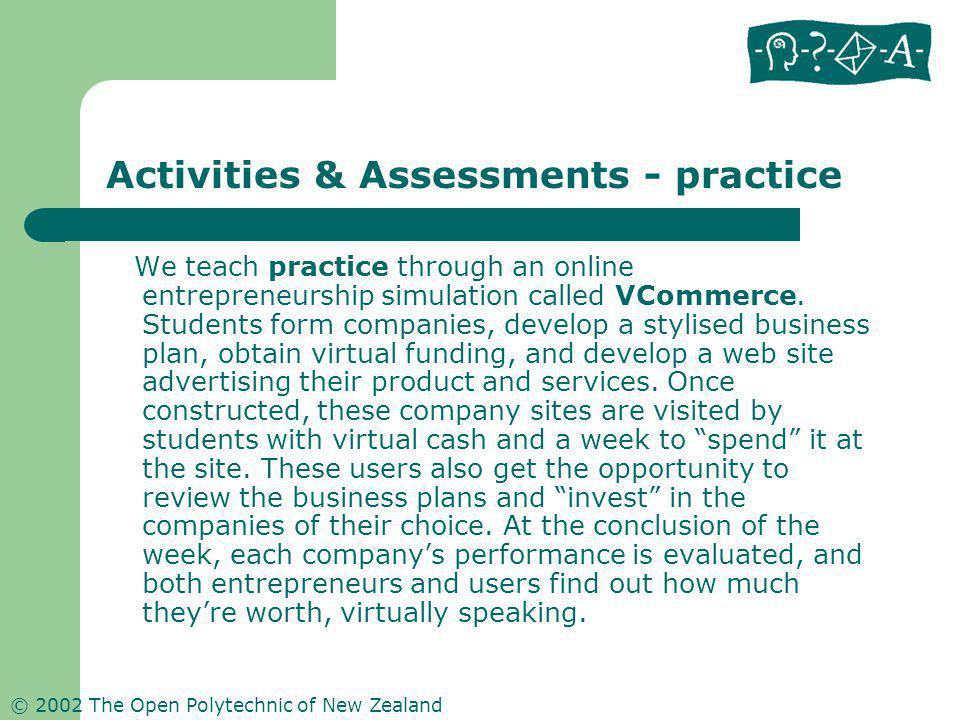 © 2002 The Open Polytechnic of New Zealand Activities & Assessments - practice We teach practice through an online entrepreneurship simulation called VCommerce.