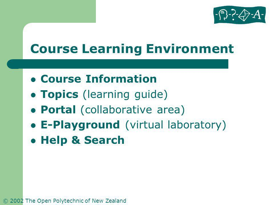 © 2002 The Open Polytechnic of New Zealand Course Learning Environment Course Information Topics (learning guide) Portal (collaborative area) E-Playground (virtual laboratory) Help & Search