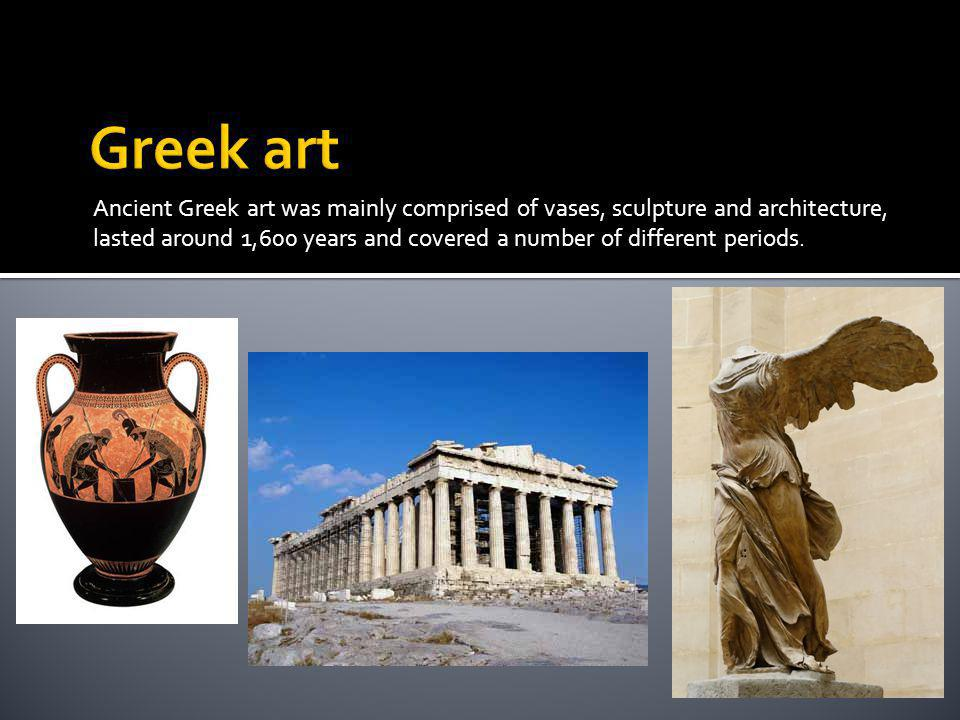 Ancient Greek art was mainly comprised of vases, sculpture and architecture, lasted around 1,600 years and covered a number of different periods.