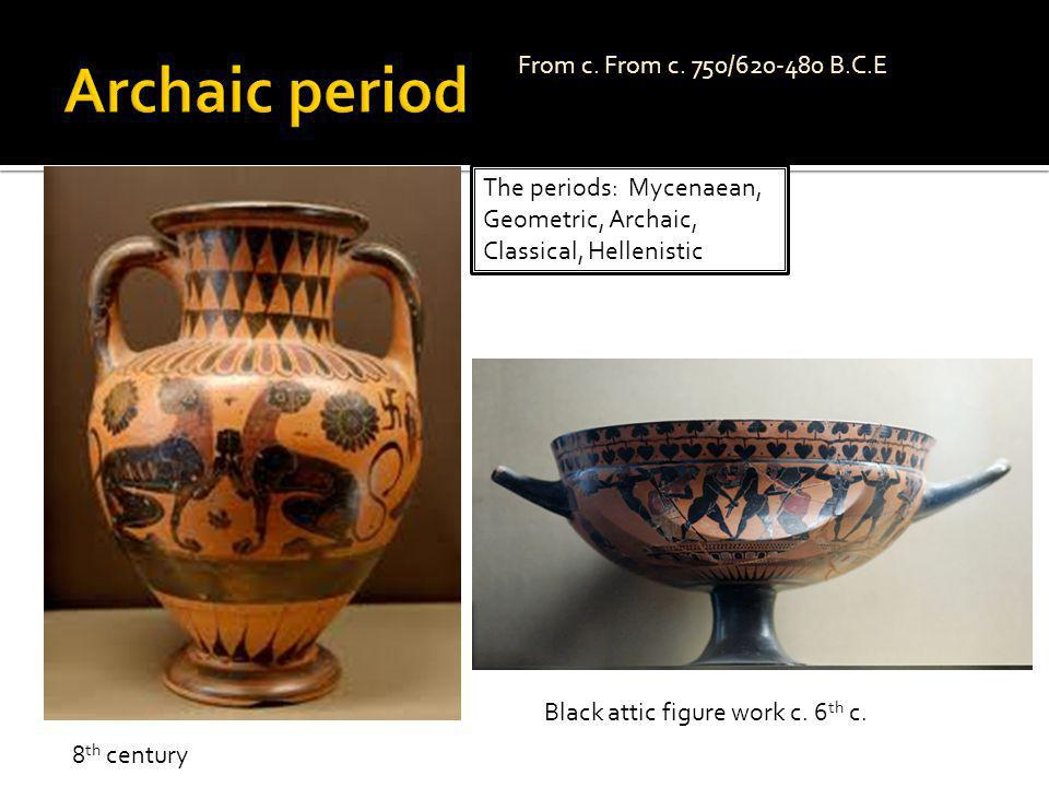 The periods: Mycenaean, Geometric, Archaic, Classical, Hellenistic From c. From c. 750/620-480 B.C.E Black attic figure work c. 6 th c. 8 th century