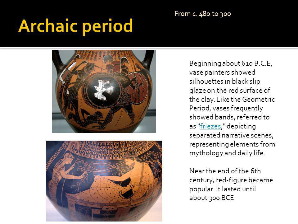 c. 480 to 300. From c. 480 to 300. Beginning about 610 B.C.E, vase painters showed silhouettes in black slip glaze on the red surface of the clay. Lik
