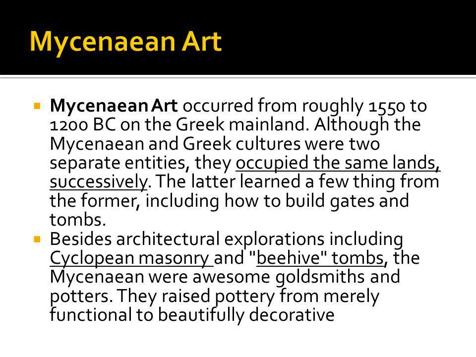 Mycenaean Art occurred from roughly 1550 to 1200 BC on the Greek mainland. Although the Mycenaean and Greek cultures were two separate entities, they