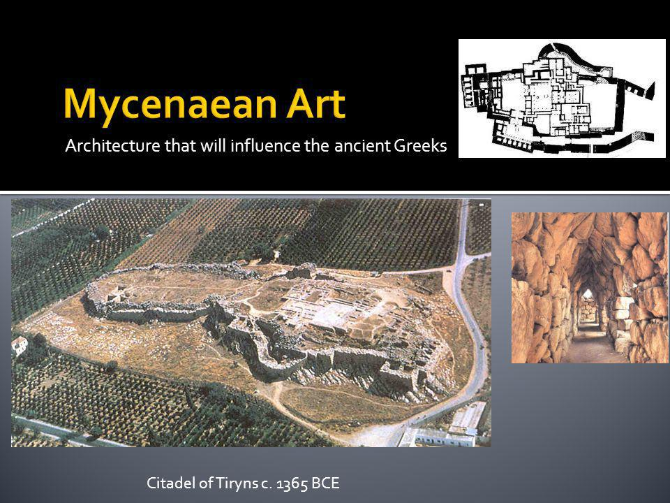 Architecture that will influence the ancient Greeks Citadel of Tiryns c. 1365 BCE