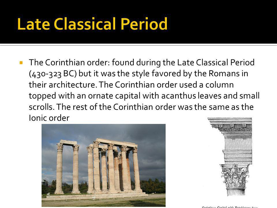 The Corinthian order: found during the Late Classical Period (430-323 BC) but it was the style favored by the Romans in their architecture. The Corint