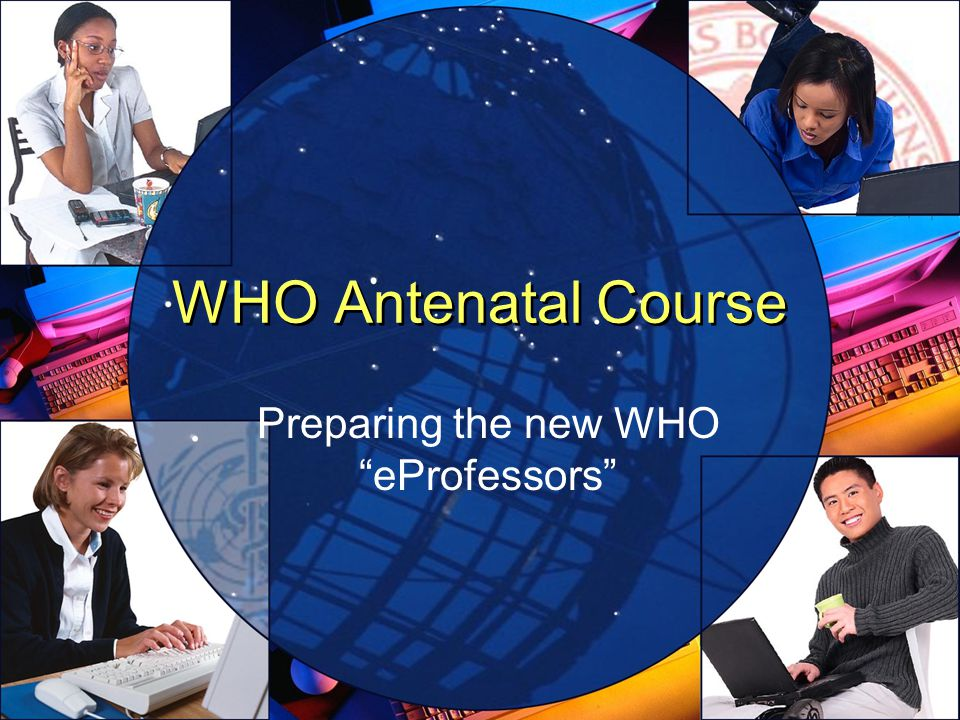 WHO Antenatal Course Preparing the new WHO eProfessors