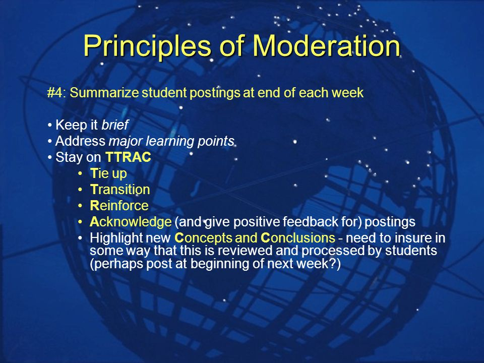 Principles of Moderation #4: Summarize student postings at end of each week Keep it brief Address major learning points Stay on TTRAC Tie up Transition Reinforce Acknowledge (and give positive feedback for) postings Highlight new Concepts and Conclusions - need to insure in some way that this is reviewed and processed by students (perhaps post at beginning of next week )