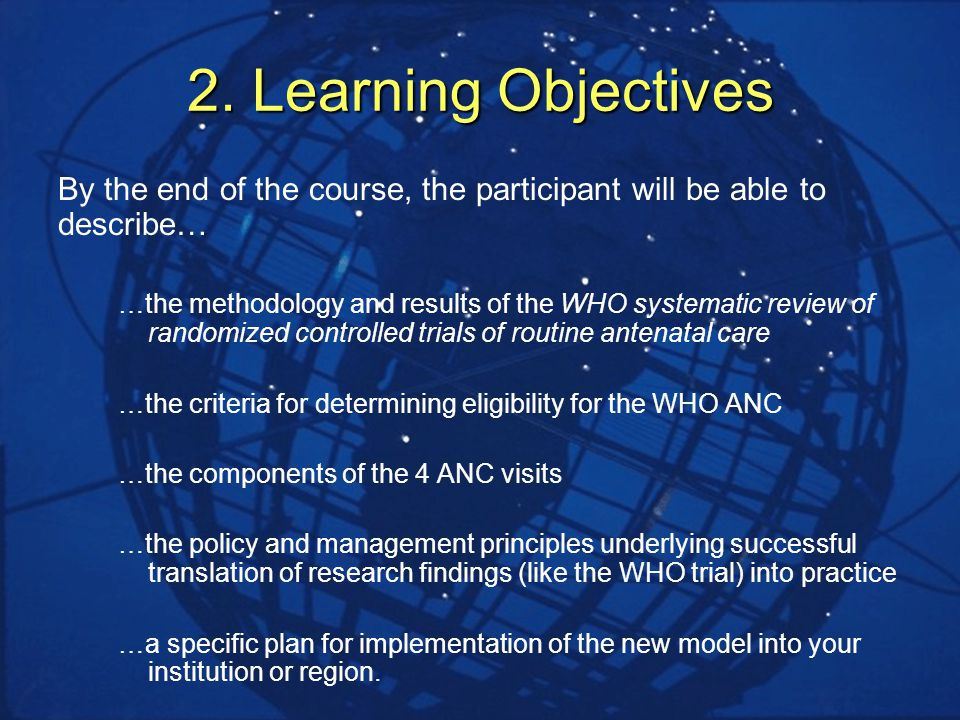 2. Learning Objectives By the end of the course, the participant will be able to describe… …the methodology and results of the WHO systematic review o