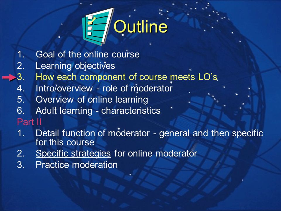Outline 1.Goal of the online course 2.Learning objectives 3.How each component of course meets LOs 4.Intro/overview - role of moderator 5.Overview of online learning 6.Adult learning - characteristics Part II 1.Detail function of moderator - general and then specific for this course 2.Specific strategies for online moderator 3.Practice moderation