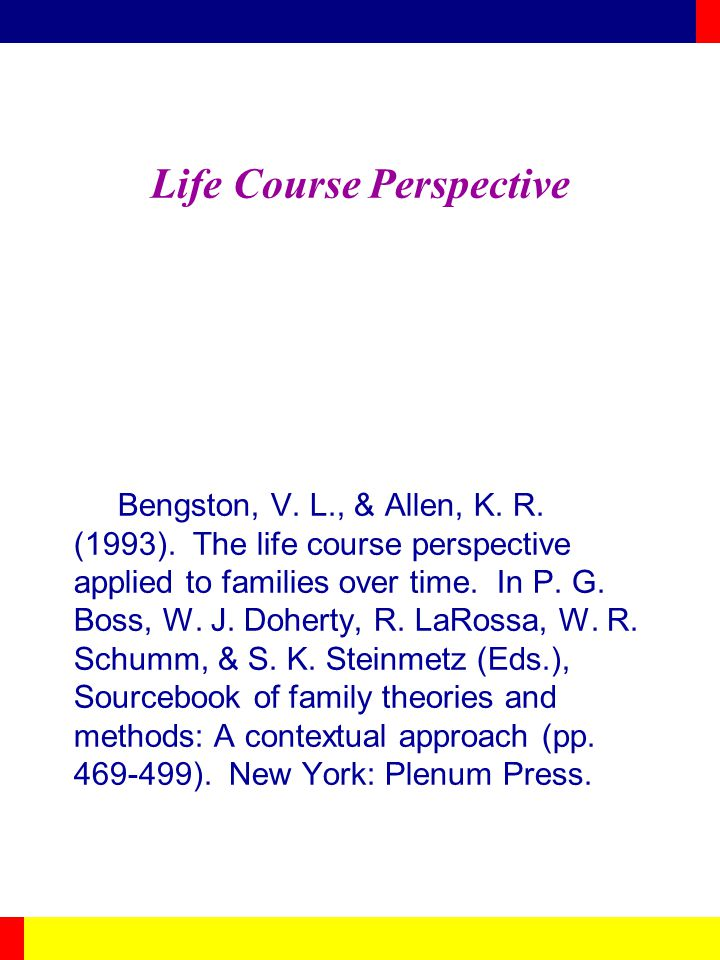 Life Course Perspective Bengston, V. L., & Allen, K. R. (1993). The life course perspective applied to families over time. In P. G. Boss, W. J. Dohert
