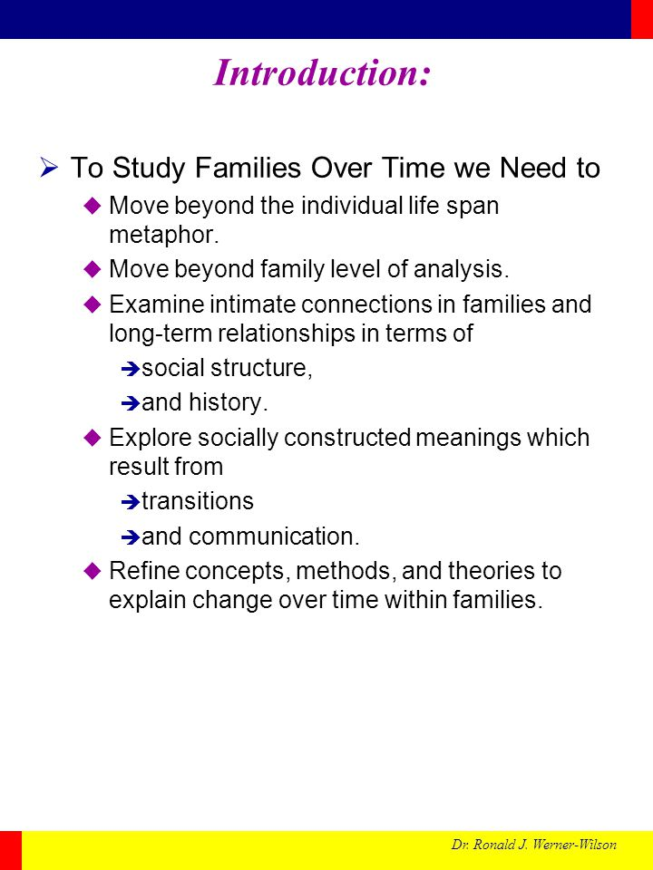 Dr. Ronald J. Werner-Wilson Introduction: To Study Families Over Time we Need to Move beyond the individual life span metaphor. Move beyond family lev