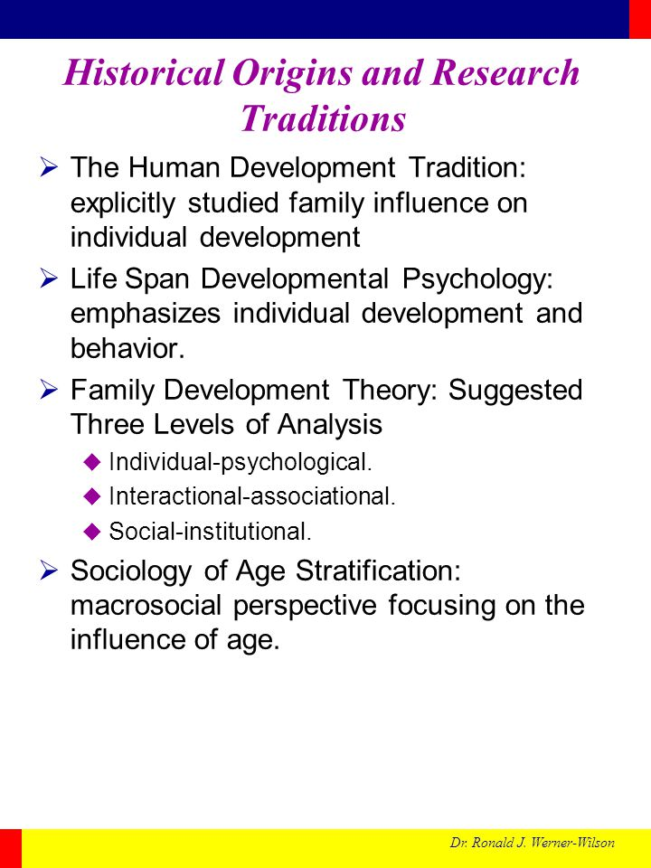 Dr. Ronald J. Werner-Wilson Historical Origins and Research Traditions The Human Development Tradition: explicitly studied family influence on individ