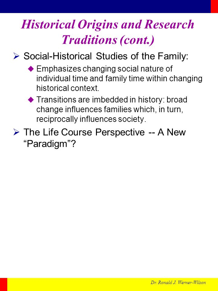 Dr. Ronald J. Werner-Wilson Historical Origins and Research Traditions (cont.) Social-Historical Studies of the Family: Emphasizes changing social nat