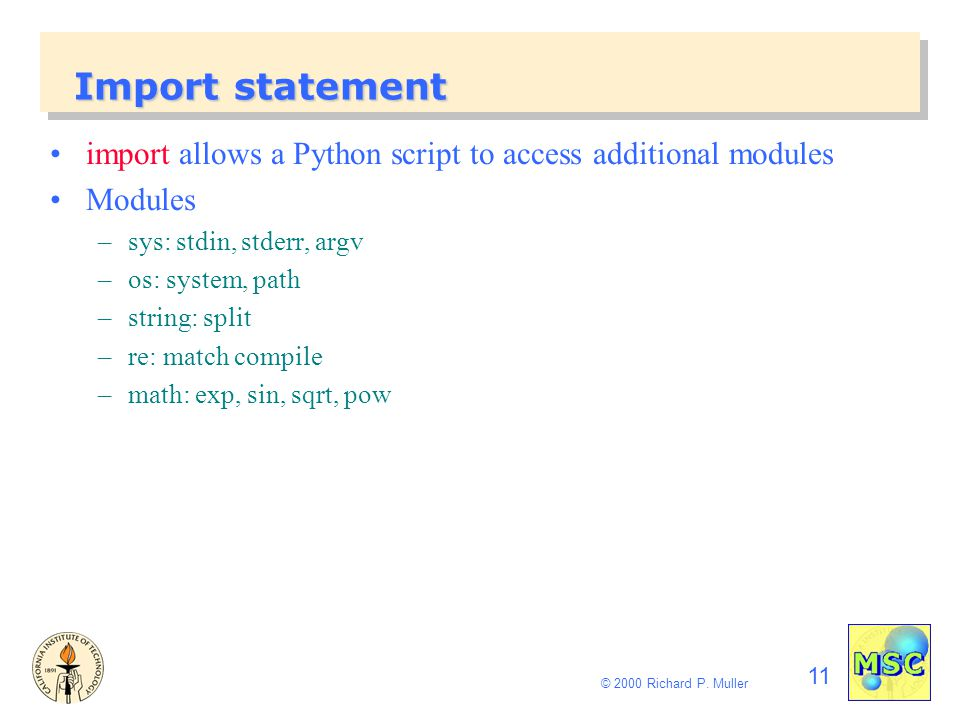 11 © 2000 Richard P. Muller Import statement import allows a Python script to access additional modules Modules –sys: stdin, stderr, argv –os: system,