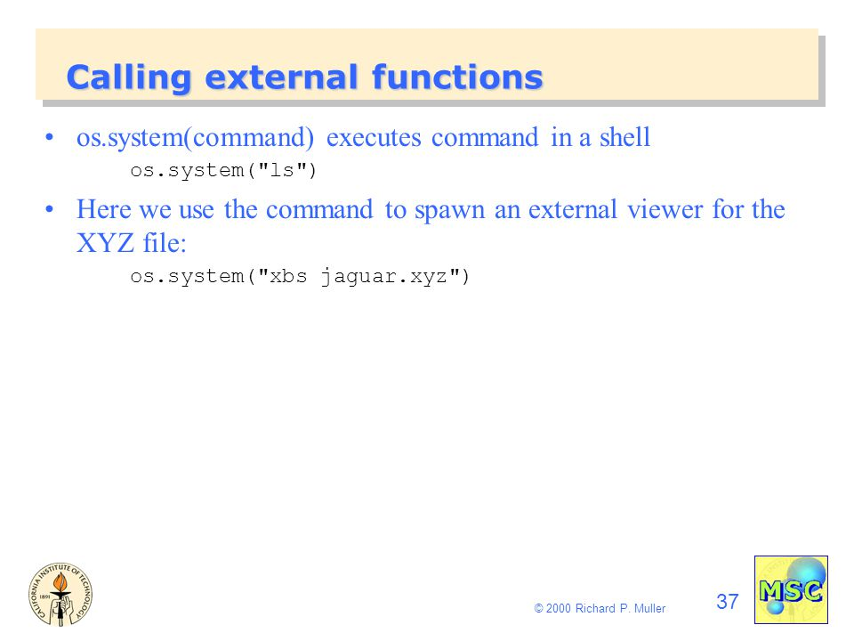 37 © 2000 Richard P. Muller Calling external functions os.system(command) executes command in a shell os.system(