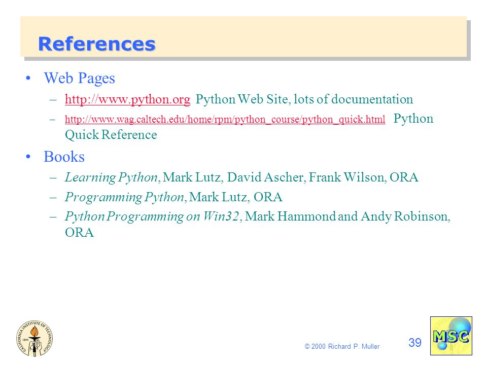 39 © 2000 Richard P. Muller References Web Pages –http://www.python.org Python Web Site, lots of documentationhttp://www.python.org –http://www.wag.ca