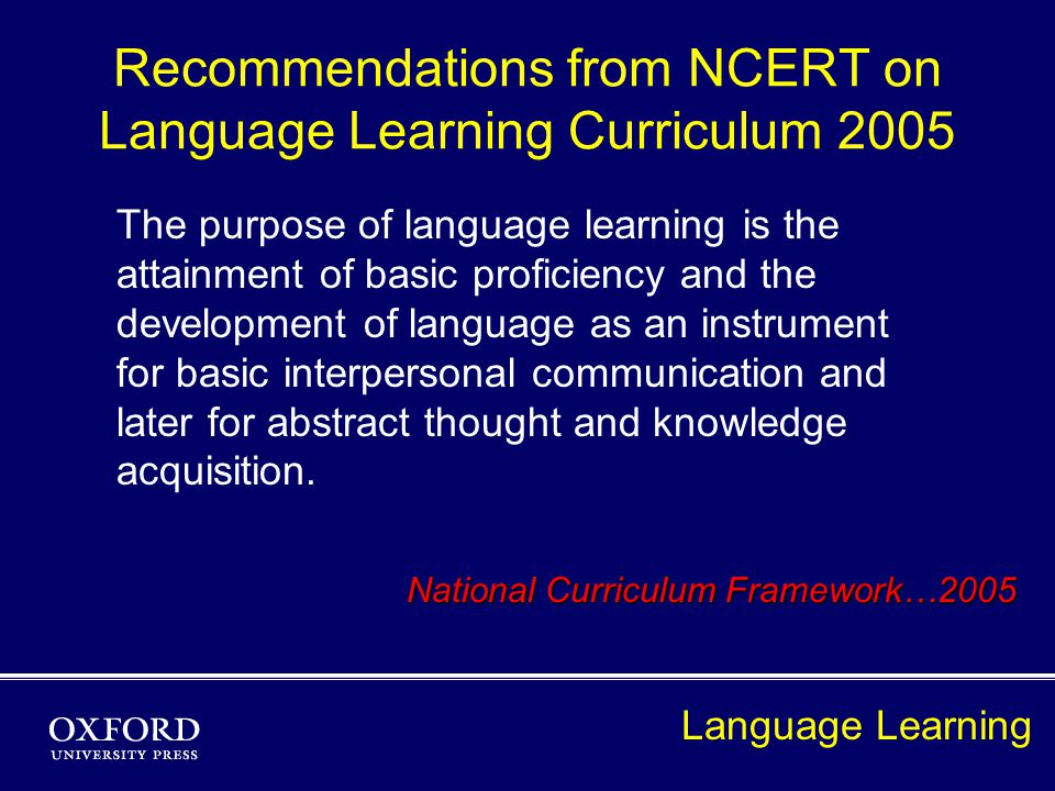 Recommendations from NCERT on Language Learning Curriculum 2005 The purpose of language learning is the attainment of basic proficiency and the development of language as an instrument for basic interpersonal communication and later for abstract thought and knowledge acquisition.