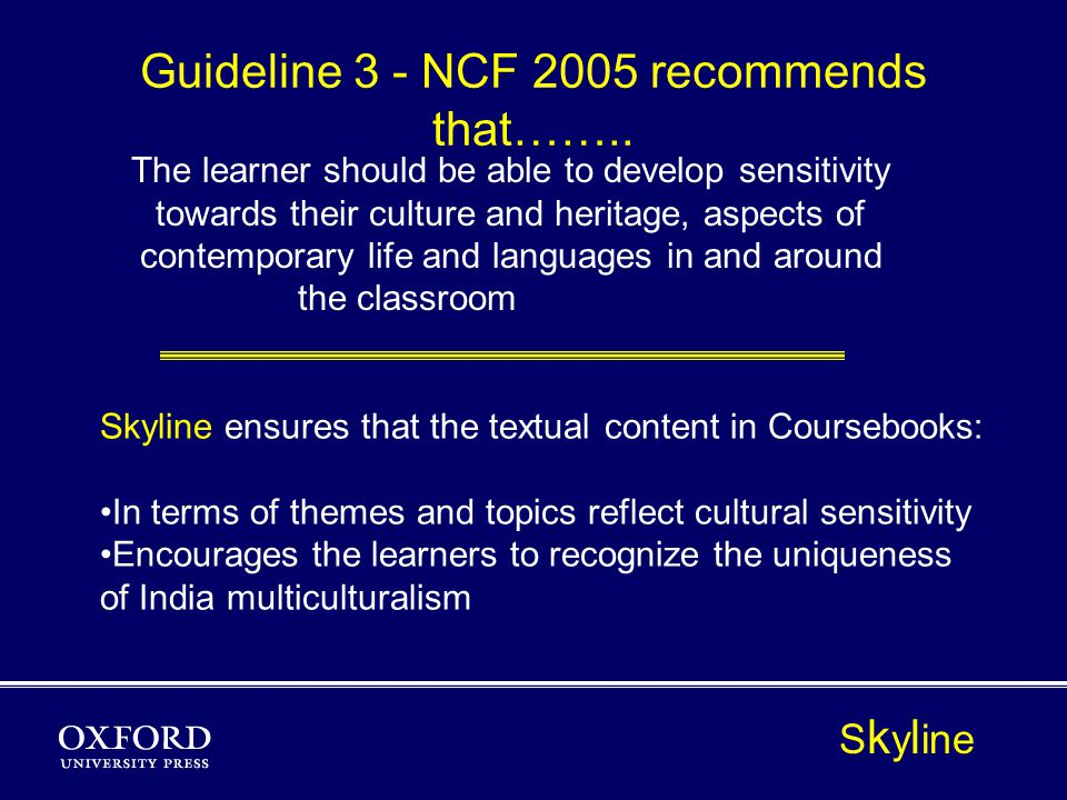 The learner should be able to develop sensitivity towards their culture and heritage, aspects of contemporary life and languages in and around the classroom Guideline 3 - NCF 2005 recommends that……..