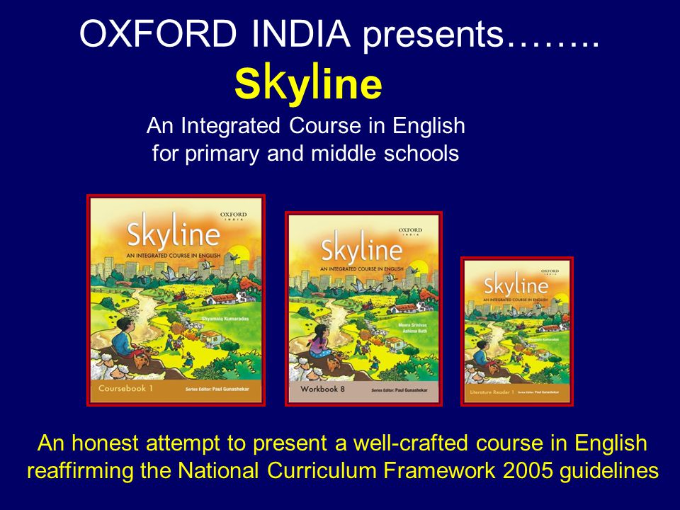contain themes that conform to the core components of the National Curriculum Framework, 2005: Family and friends The Nation Neighbourhood and Community and Some emerging concerns like environmental issues, conservation of resources, forestry, animals and plants… AND Imbibes the duties and values laid down by the Constitution of INDIA The S k y l ine series……