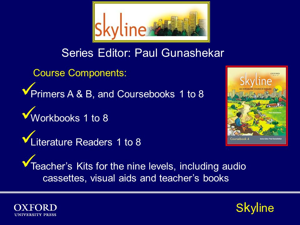 Course Components: P rimers A & B, and Coursebooks 1 to 8 W orkbooks 1 to 8 L iterature Readers 1 to 8 T eachers Kits for the nine levels, including audio cassettes, visual aids and teachers books Series Editor: Paul Gunashekar S k y l ine