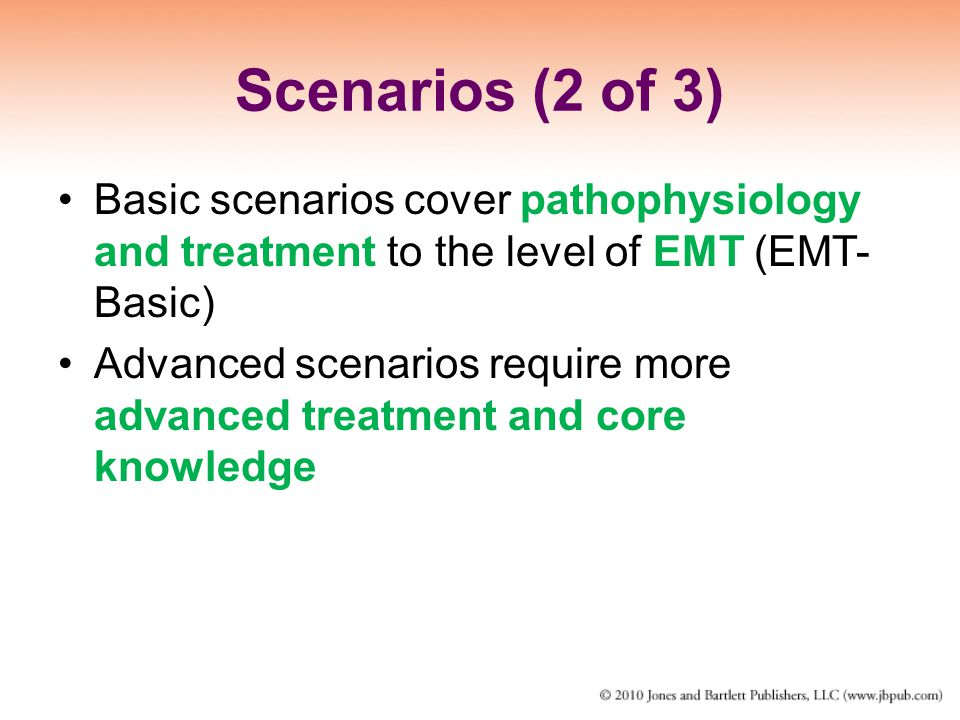 Scenarios (2 of 3) Basic scenarios cover pathophysiology and treatment to the level of EMT (EMT- Basic) Advanced scenarios require more advanced treat