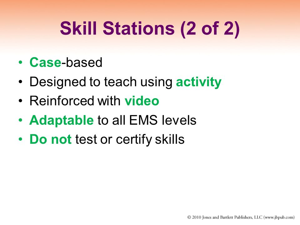 Skill Stations (2 of 2) Case-based Designed to teach using activity Reinforced with video Adaptable to all EMS levels Do not test or certify skills