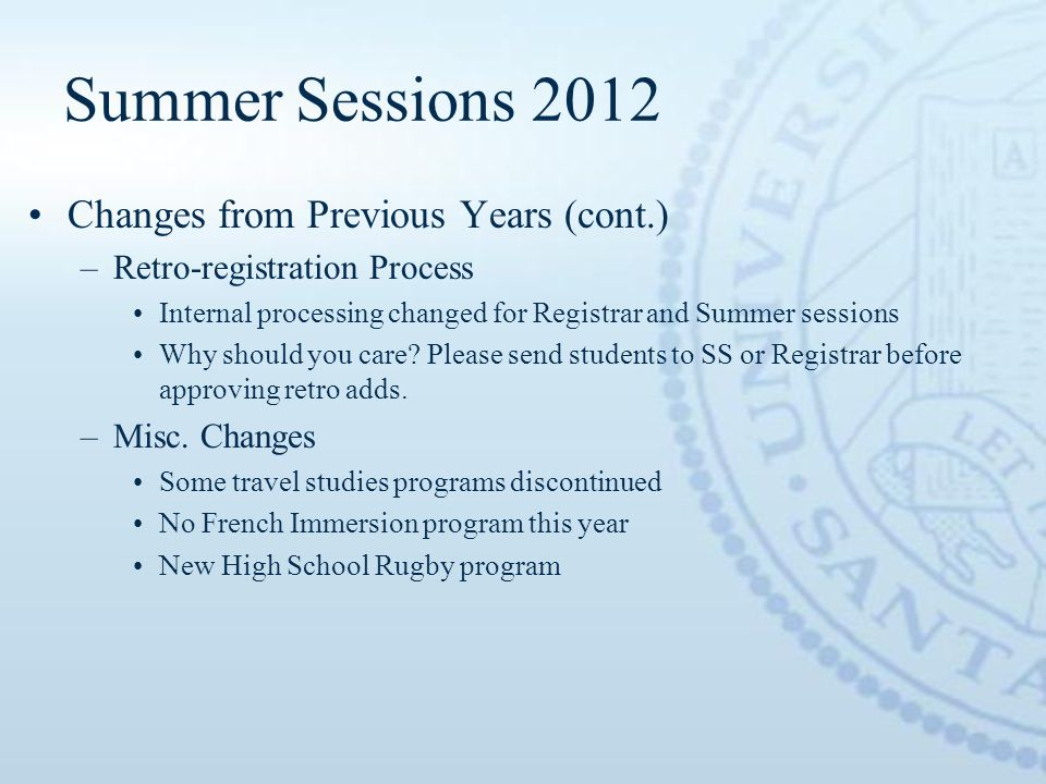 Summer Sessions 2012 Changes from Previous Years (cont.) –Retro-registration Process Internal processing changed for Registrar and Summer sessions Why