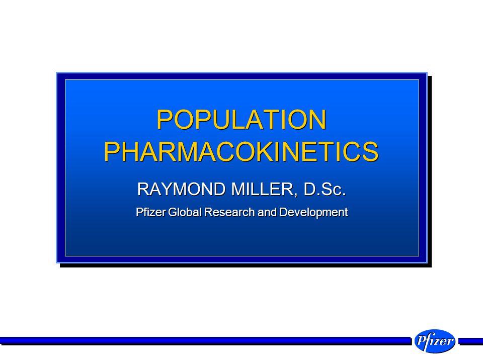 POPULATION PHARMACOKINETICS RAYMOND MILLER, D.Sc. Pfizer Global Research and Development RAYMOND MILLER, D.Sc. Pfizer Global Research and Development