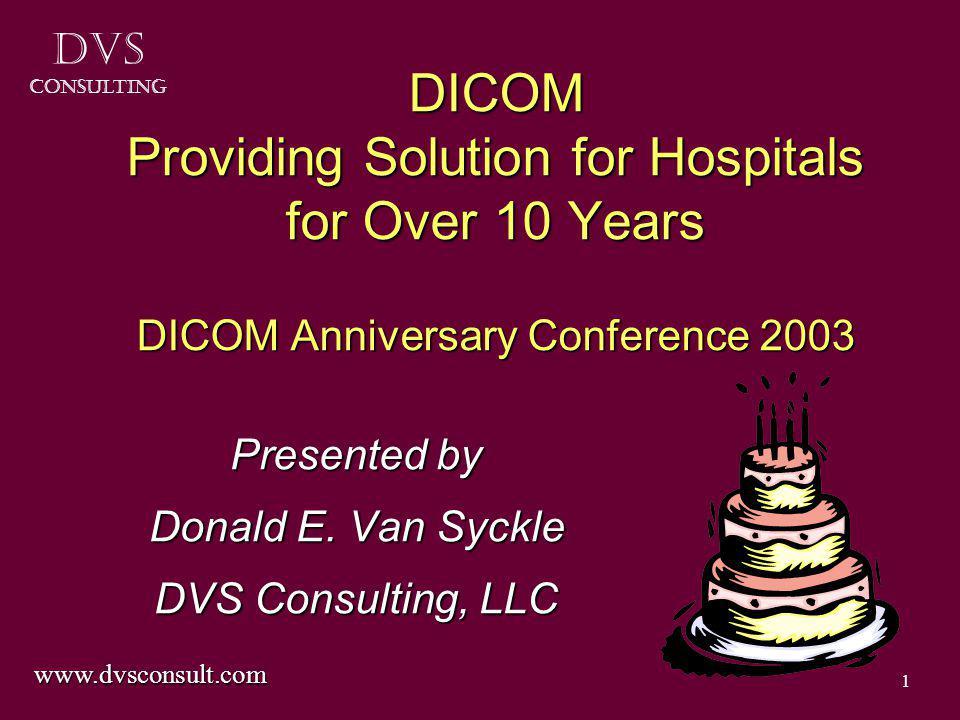 DVS Consulting 1 DICOM Providing Solution for Hospitals for Over 10 Years DICOM Anniversary Conference 2003 Presented by Donald E.