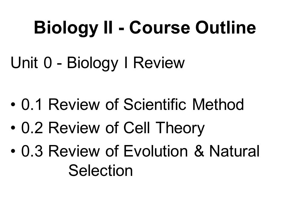 Biology II - Course Outline Unit 0 - Biology I Review 0.1 Review of Scientific Method 0.2 Review of Cell Theory 0.3 Review of Evolution & Natural Selection
