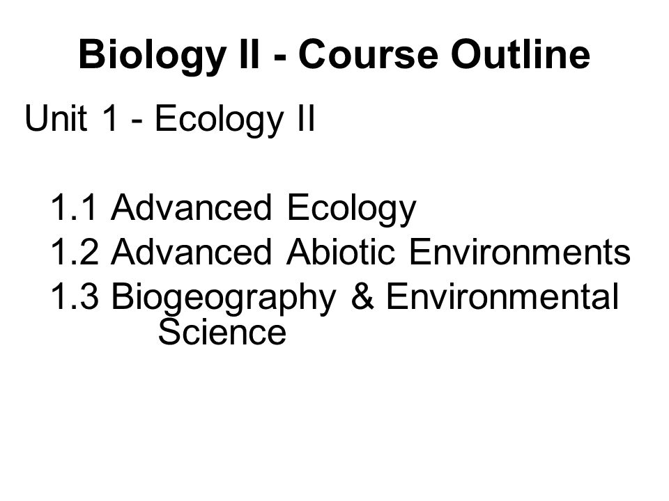 Unit 1 - Ecology II 1.1 Advanced Ecology 1.2 Advanced Abiotic Environments 1.3 Biogeography & Environmental Science Biology II - Course Outline