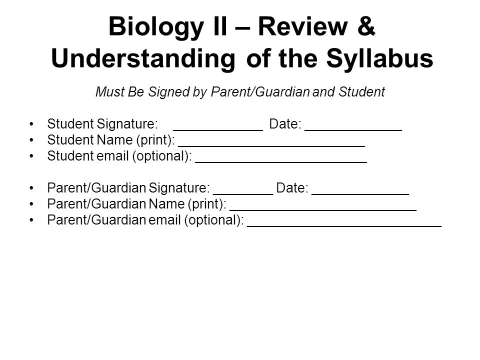 Biology II – Review & Understanding of the Syllabus Must Be Signed by Parent/Guardian and Student Student Signature: ____________Date: _____________ Student Name (print): _________________________ Student  (optional): _______________________ Parent/Guardian Signature: ________ Date: _____________ Parent/Guardian Name (print): _________________________ Parent/Guardian  (optional): __________________________