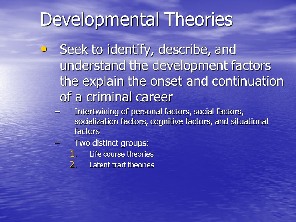Developmental Theories Seek to identify, describe, and understand the development factors the explain the onset and continuation of a criminal career