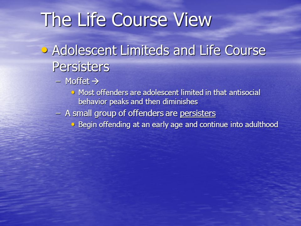 The Life Course View Adolescent Limiteds and Life Course Persisters Adolescent Limiteds and Life Course Persisters –Moffet –Moffet Most offenders are