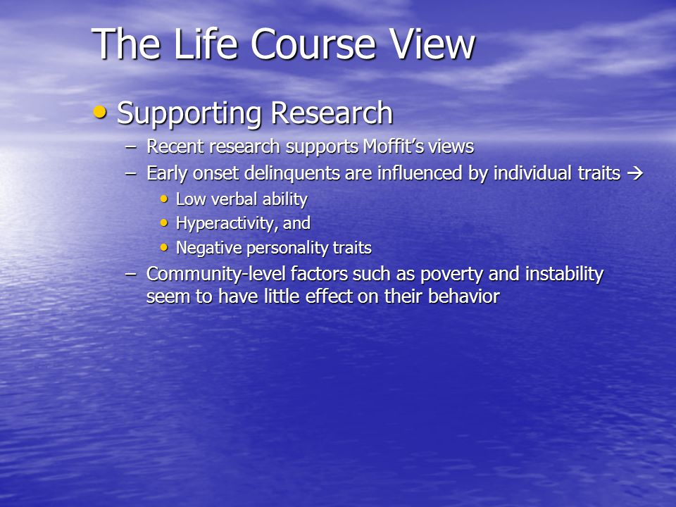 The Life Course View Supporting Research Supporting Research –Recent research supports Moffits views –Early onset delinquents are influenced by indivi