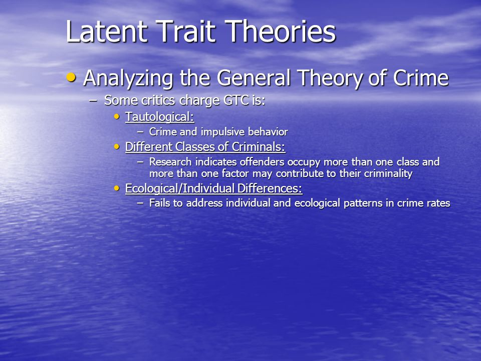 Latent Trait Theories Analyzing the General Theory of Crime Analyzing the General Theory of Crime –Some critics charge GTC is: Tautological: Tautologi