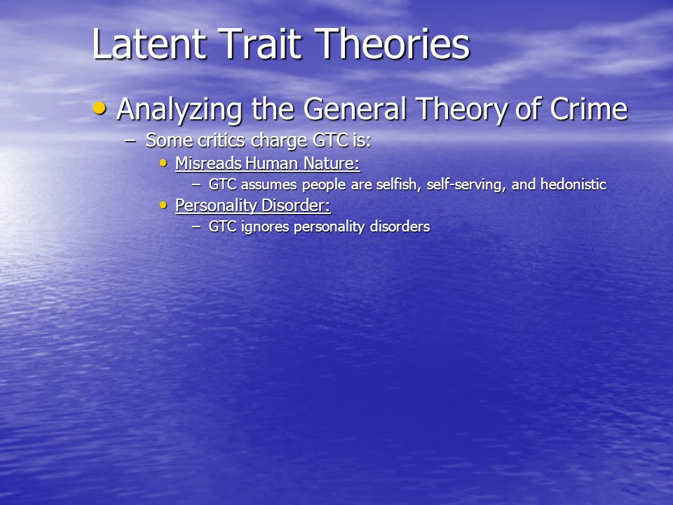 Latent Trait Theories Analyzing the General Theory of Crime Analyzing the General Theory of Crime –Some critics charge GTC is: Misreads Human Nature: