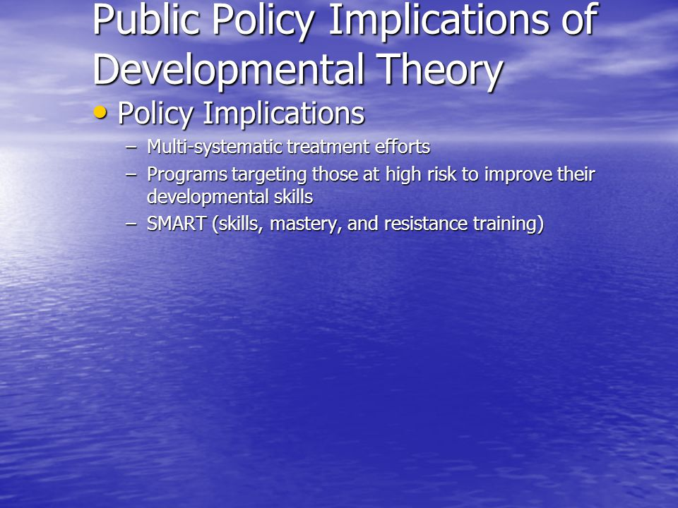 Public Policy Implications of Developmental Theory Policy Implications Policy Implications –Multi-systematic treatment efforts –Programs targeting tho