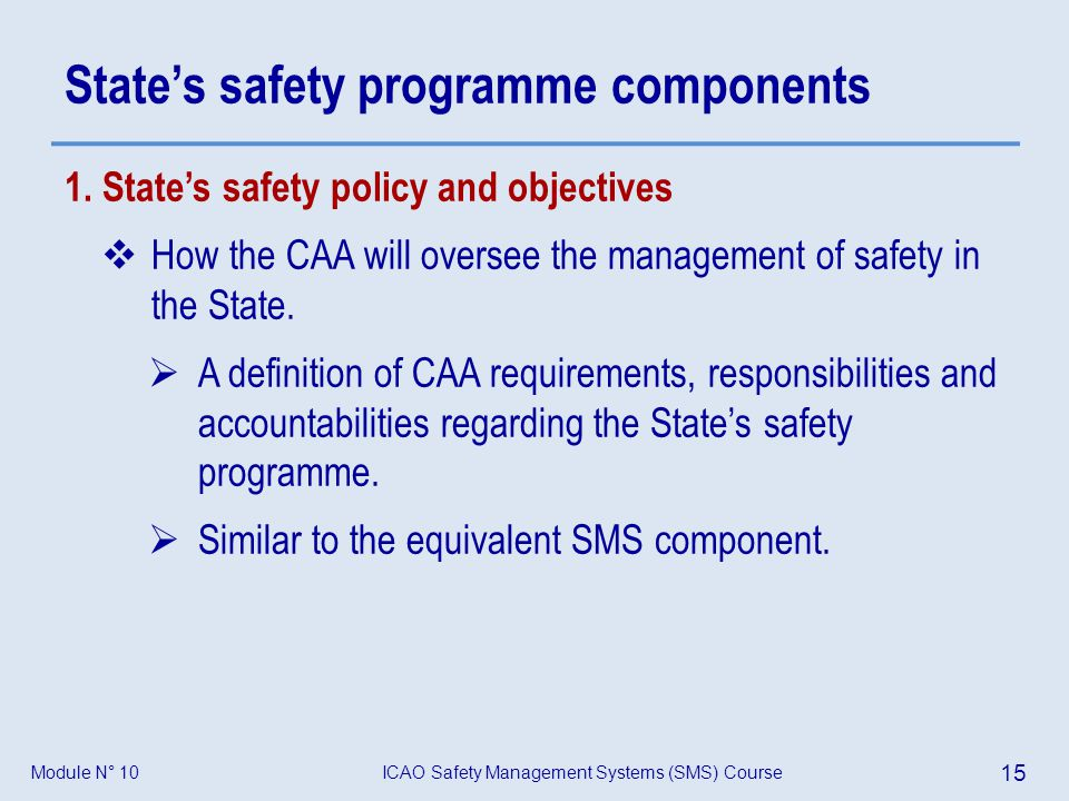 ICAO Safety Management Systems (SMS) Course 15 Module N° 10 States safety programme components 1. States safety policy and objectives How the CAA will