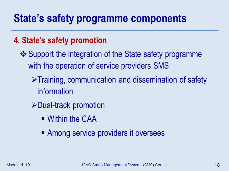 ICAO Safety Management Systems (SMS) Course 18 Module N° 10 States safety programme components 4. States safety promotion Support the integration of t