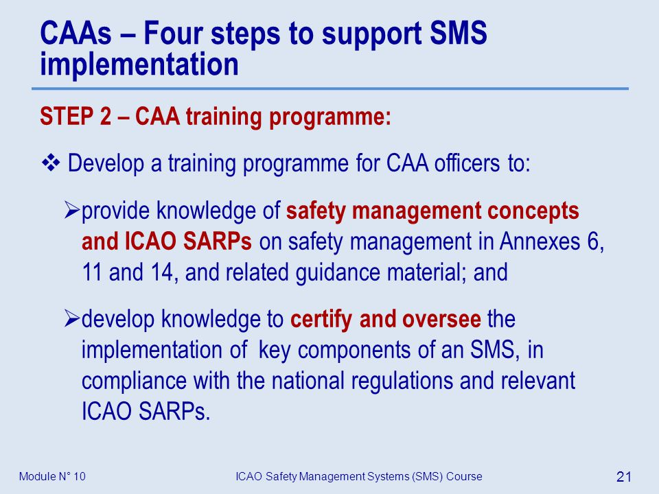 ICAO Safety Management Systems (SMS) Course 21 Module N° 10 STEP 2 – CAA training programme: Develop a training programme for CAA officers to: provide