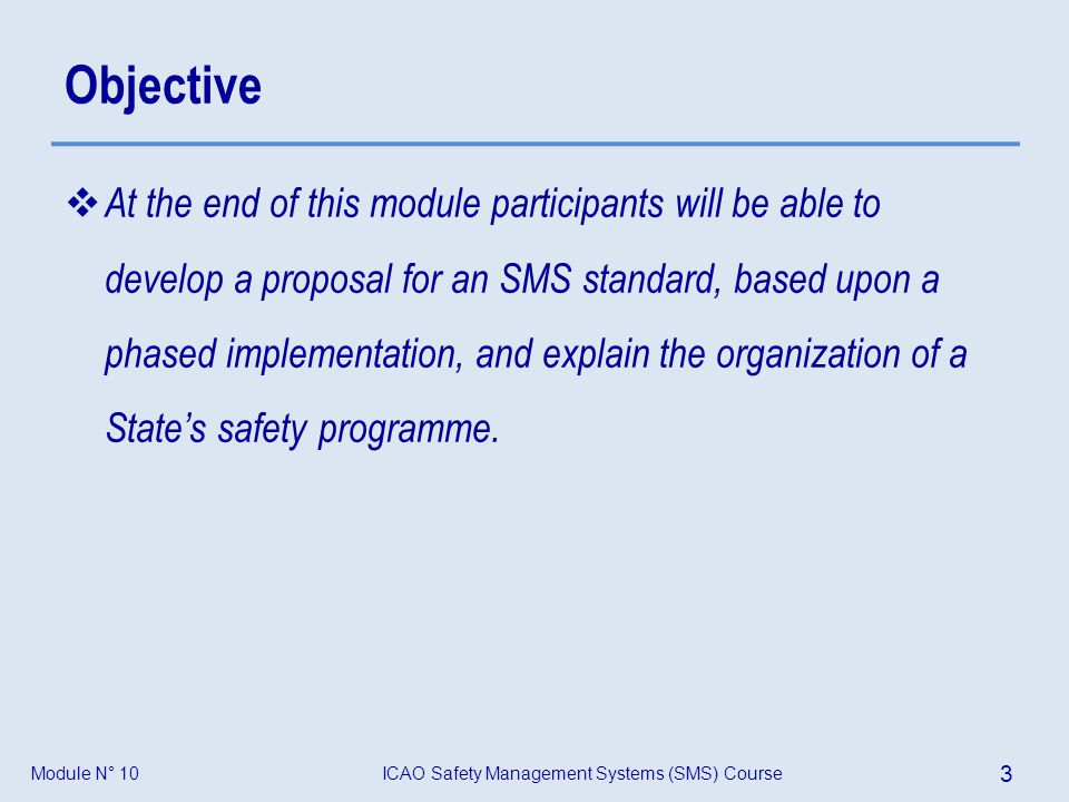 Module N° 10ICAO Safety Management Systems (SMS) Course 24 A vision of the future – Integration Protection Production State safety programme State safety programme Organizations safety management system (SMS) Organizations safety management system (SMS) Organizations production processes Organizations production processes Objective: Public safety Objective: Manage and control safety risk Objective: Achieve commercial goals and customer satisfaction Acceptance Oversight Risk management Safety assurance States safety programme + Service providers SMS = Integrated safety system