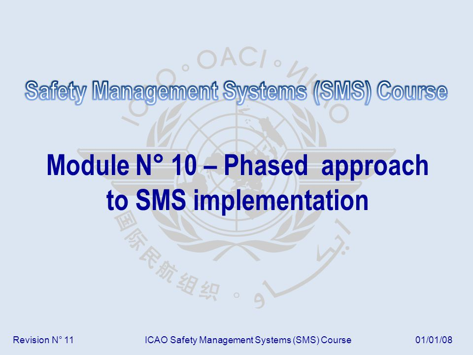 Revision N° 11ICAO Safety Management Systems (SMS) Course01/01/08 Module N° 10 – Phased approach to SMS implementation