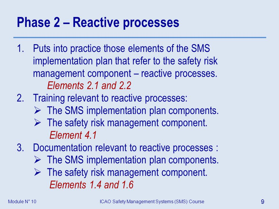 ICAO Safety Management Systems (SMS) Course 9 Module N° 10 Phase 2 – Reactive processes 1.Puts into practice those elements of the SMS implementation