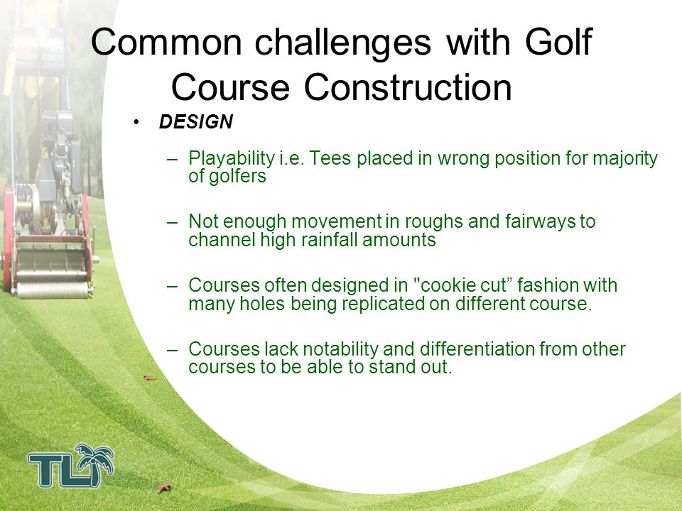 Common challenges with Golf Course Construction CONSTRUCTION –Incorrect turf often specified for use resulting in poor playability/high maintenance costs.