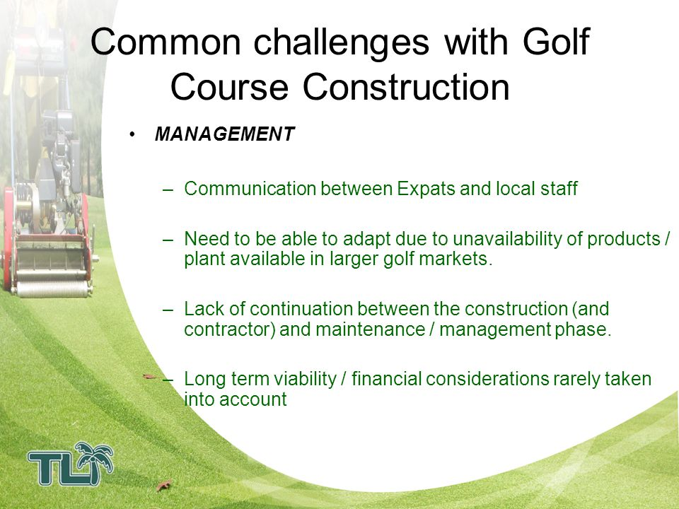 How will TLI ensure that the Golf Course is leading edge RISK MANAGEMENT –TLI can oversee: Environmental Impact Soil / Product Testing –Local team with Local Knowledge –Grow our own grass –Have our own Phuket Nursery –Developed staff training programs